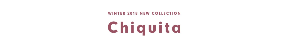 WINTER 2018 NEW COLLECTION チキータ