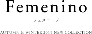 WINTER 2019 NEW COLLECTION フェメニーノ
