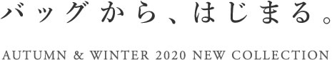 AUTUMN & WINTER 2020 COLLECTION「バッグから、はじまる。」