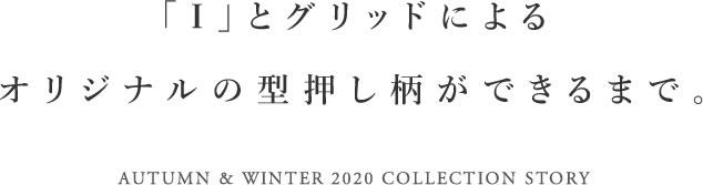 「I」とグリッドによるオリジナルの型押し柄ができるまで。 AUTUMN & WINTER 2020 COLLECTION STORY